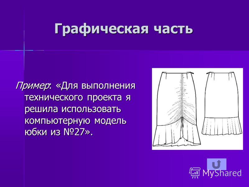 Графическая часть Пример: «Для выполнения технического проекта я решила использовать компьютерную модель юбки из 27».