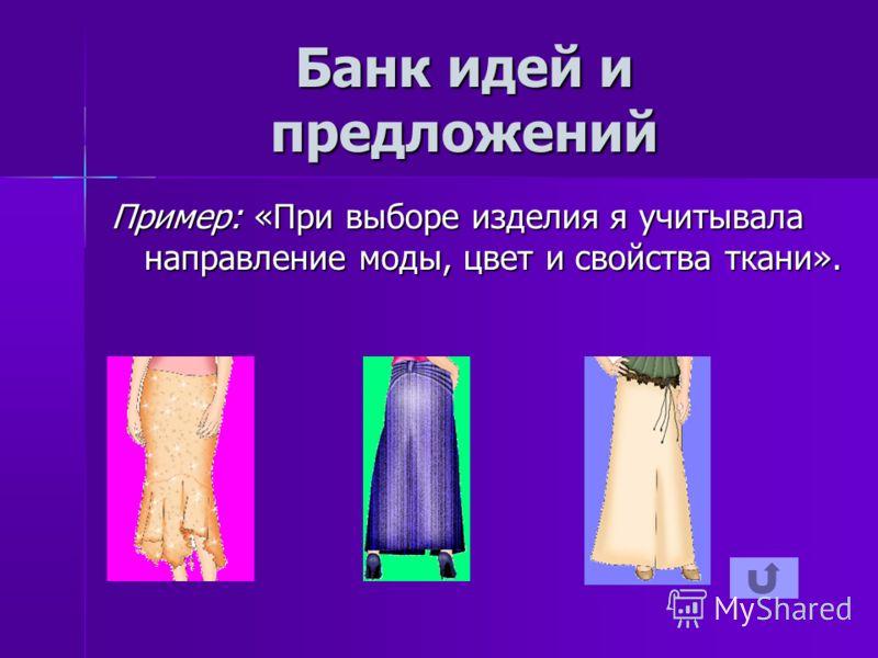 Банк идей и предложений Пример: «При выборе изделия я учитывала направление моды, цвет и свойства ткани».