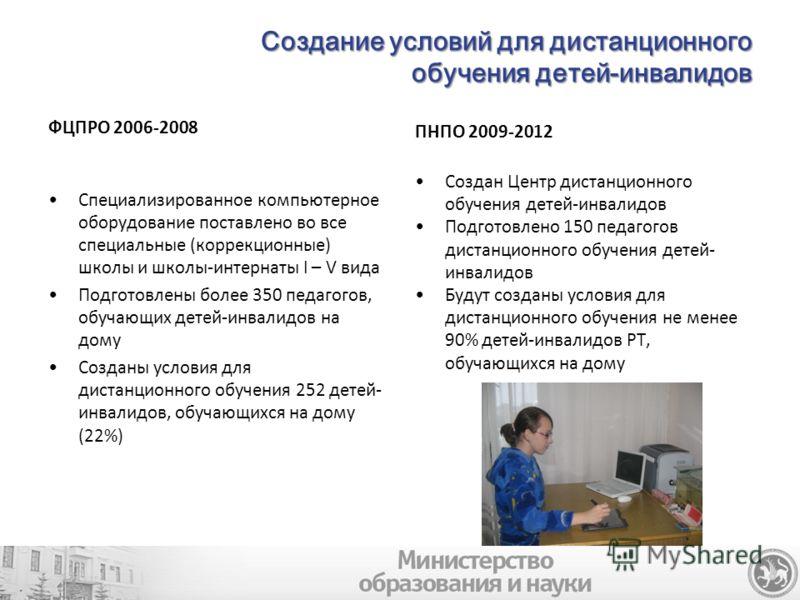 Создание условий для дистанционного обучения детей-инвалидов ФЦПРО 2006-2008 Специализированное компьютерное оборудование поставлено во все специальные (коррекционные) школы и школы-интернаты I – V вида Подготовлены более 350 педагогов, обучающих дет