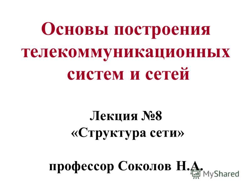 Основы построения телекоммуникационных систем и сетей Лекция 8 «Структура сети» профессор Соколов Н.А.