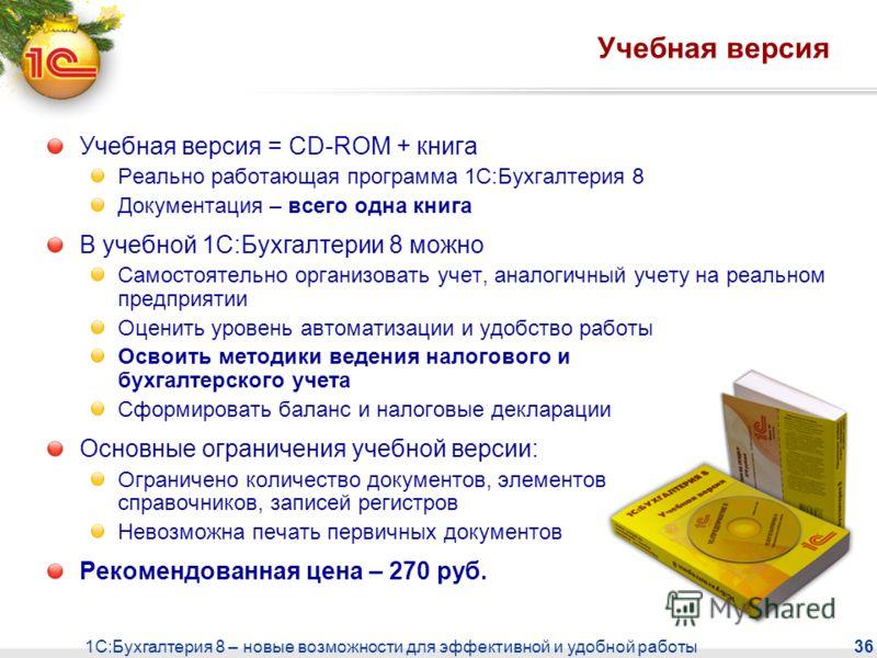 1С:Бухгалтерия 8 – новые возможности для эффективной и удобной работы 36 Учебная версия Учебная версия = CD-ROM + книга Реально работающая программа 1С:Бухгалтерия 8 Документация – всего одна книга В учебной 1С:Бухгалтерии 8 можно Самостоятельно орга