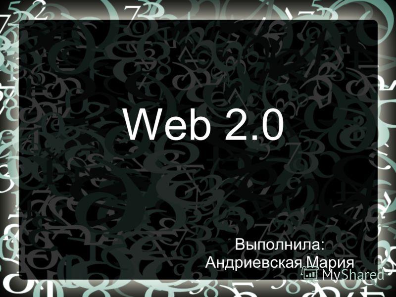 Web 2.0 Выполнила: Андриевская Мария