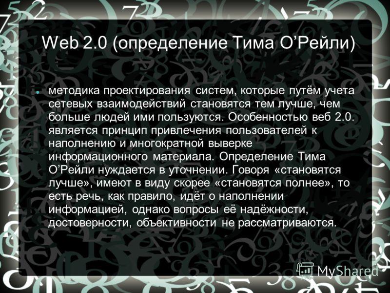 Web 2.0 (определение Тима ОРейли) методика проектирования систем, которые путём учета сетевых взаимодействий становятся тем лучше, чем больше людей ими пользуются. Особенностью веб 2.0. является принцип привлечения пользователей к наполнению и многок