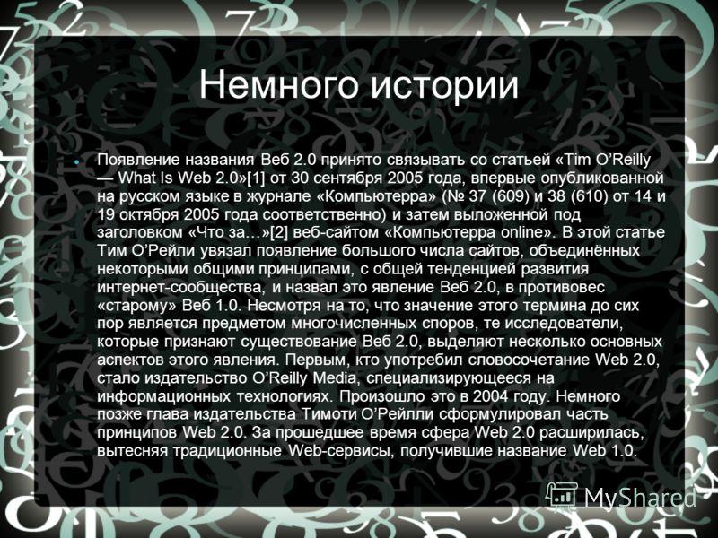 Немного истории Появление названия Веб 2.0 принято связывать со статьей «Tim OReilly What Is Web 2.0»[1] от 30 сентября 2005 года, впервые опубликованной на русском языке в журнале «Компьютерра» ( 37 (609) и 38 (610) от 14 и 19 октября 2005 года соот