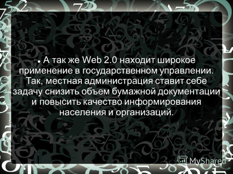 А так же Web 2.0 находит широкое применение в государственном управлении. Так, местная администрация ставит себе задачу снизить объем бумажной документации и повысить качество информирования населения и организаций.