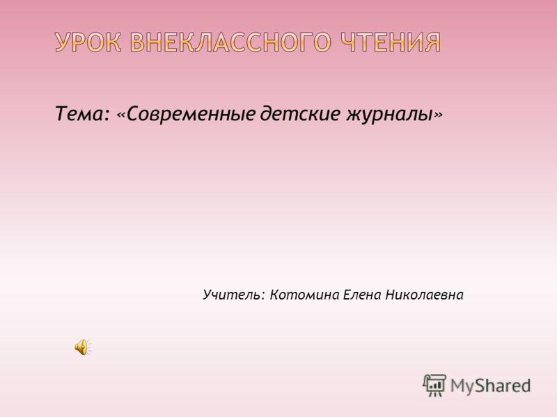 Тема: «Современные детские журналы» Учитель: Котомина Елена Николаевна