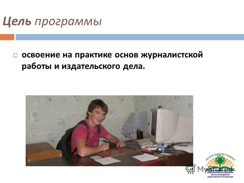 Цель программы освоение на практике основ журналистской работы и издательского дела.