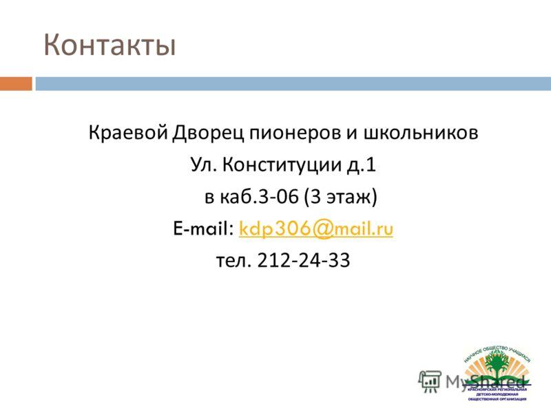 Контакты Краевой Дворец пионеров и школьников Ул. Конституции д.1 в каб.3-06 (3 этаж ) E-mail: kdp306@mail.rukdp306@mail.ru тел. 212-24-33