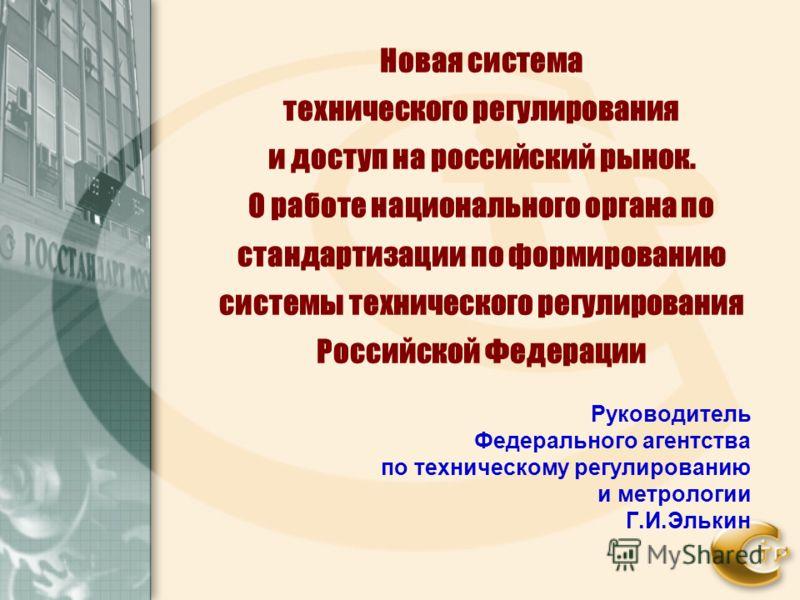 Новая система технического регулирования и доступ на российский рынок. О работе национального органа по стандартизации по формированию системы технического регулирования Российской Федерации Руководитель Федерального агентства по техническому регулир