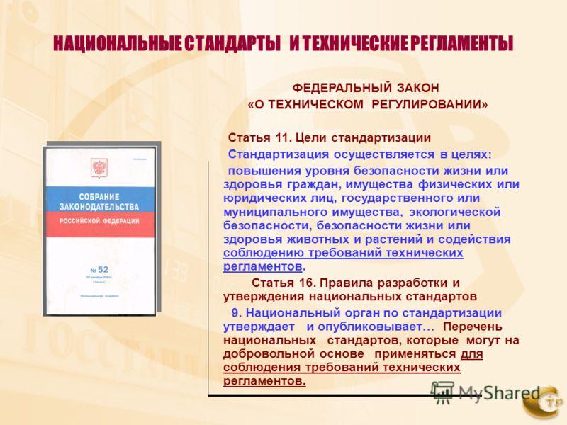 НАЦИОНАЛЬНЫЕ СТАНДАРТЫ И ТЕХНИЧЕСКИЕ РЕГЛАМЕНТЫ ФЕДЕРАЛЬНЫЙ ЗАКОН «О ТЕХНИЧЕСКОМ РЕГУЛИРОВАНИИ» Статья 11. Цели стандартизации Стандартизация осуществляется в целях: повышения уровня безопасности жизни или здоровья граждан, имущества физических или ю
