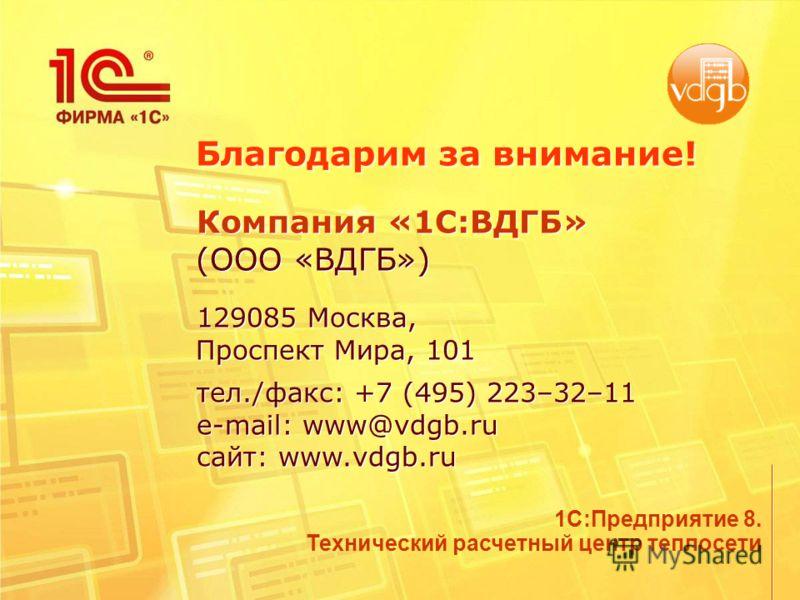 Благодарим за внимание! Компания «1C:ВДГБ» (ООО «ВДГБ») 129085 Москва, Проспект Мира, 101 тел./факс: +7 (495) 223–32–11 e-mail: www@vdgb.ru сайт: www.vdgb.ru Компания «1C:ВДГБ» (ООО «ВДГБ») 129085 Москва, Проспект Мира, 101 тел./факс: +7 (495) 223–32