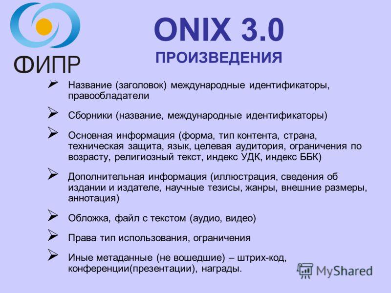 ONIX 3.0 ПРОИЗВЕДЕНИЯ Название (заголовок) международные идентификаторы, правообладатели Сборники (название, международные идентификаторы) Основная информация (форма, тип контента, страна, техническая защита, язык, целевая аудитория, ограничения по в