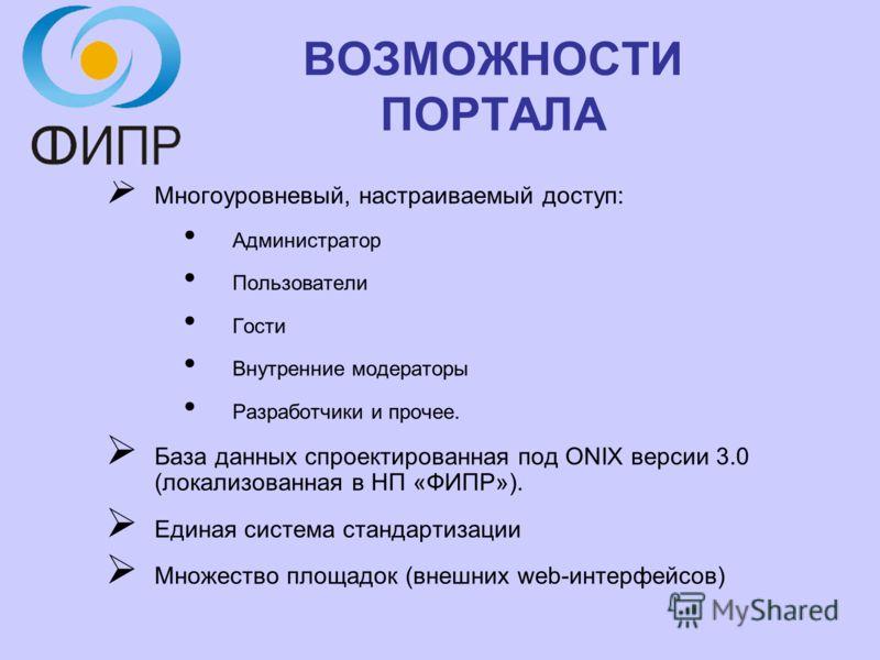 ВОЗМОЖНОСТИ ПОРТАЛА Многоуровневый, настраиваемый доступ: Администратор Пользователи Гости Внутренние модераторы Разработчики и прочее. База данных спроектированная под ONIX версии 3.0 (локализованная в НП «ФИПР»). Единая система стандартизации Множе