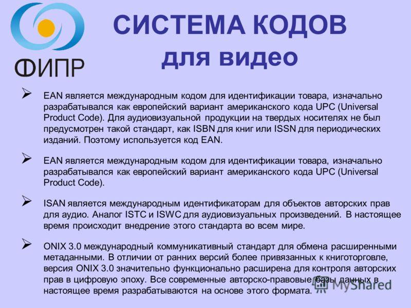 СИСТЕМА КОДОВ для видео EAN является международным кодом для идентификации товара, изначально разрабатывался как европейский вариант американского кода UPC (Universal Product Code). Для аудиовизуальной продукции на твердых носителях не был предусмотр