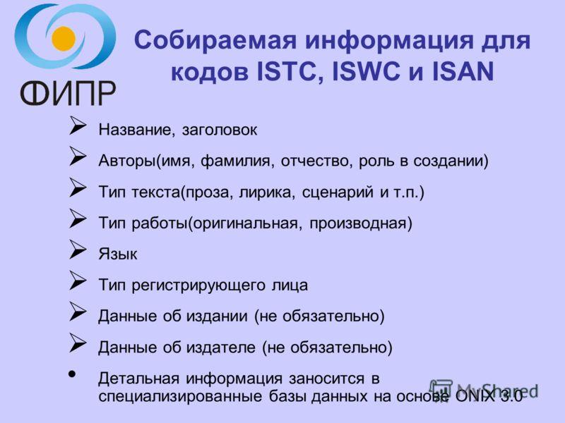 Собираемая информация для кодов ISTC, ISWC и ISAN Название, заголовок Авторы(имя, фамилия, отчество, роль в создании) Тип текста(проза, лирика, сценарий и т.п.) Тип работы(оригинальная, производная) Язык Тип регистрирующего лица Данные об издании (не