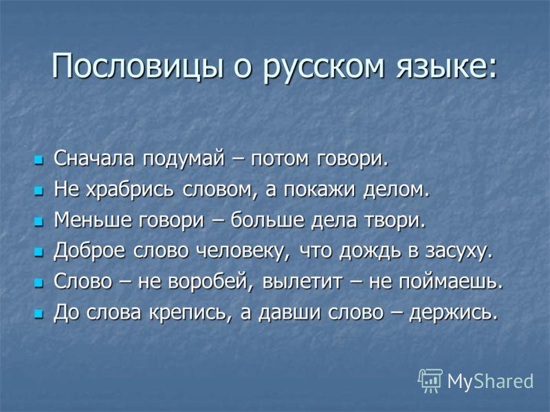 Пословицы о русском языке: Сначала подумай – потом говори. Сначала подумай – потом говори. Не храбрись словом, а покажи делом. Не храбрись словом, а покажи делом. Меньше говори – больше дела твори. Меньше говори – больше дела твори. Доброе слово чело