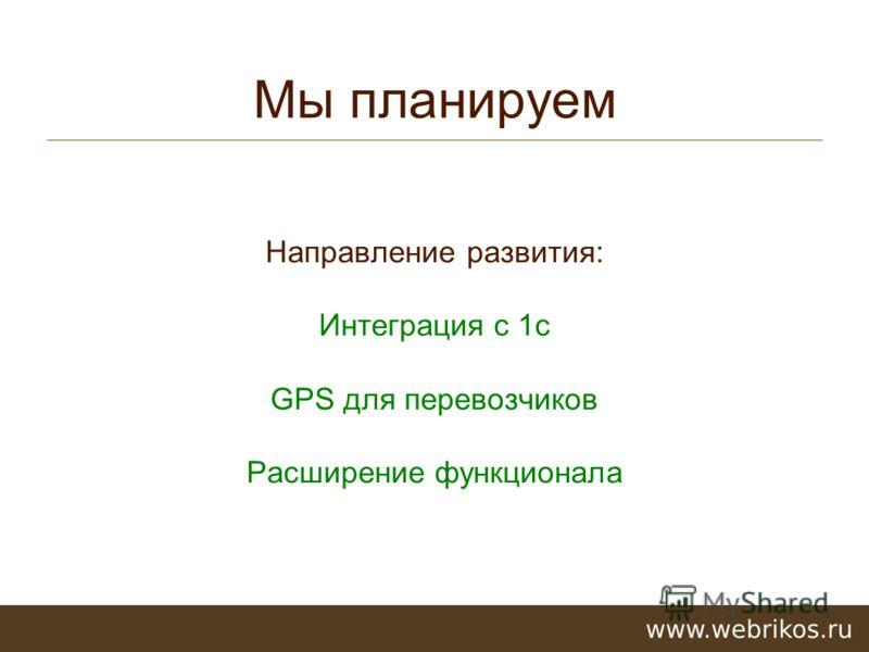 Мы планируем Направление развития: Интеграция с 1с GPS для перевозчиков Расширение функционала
