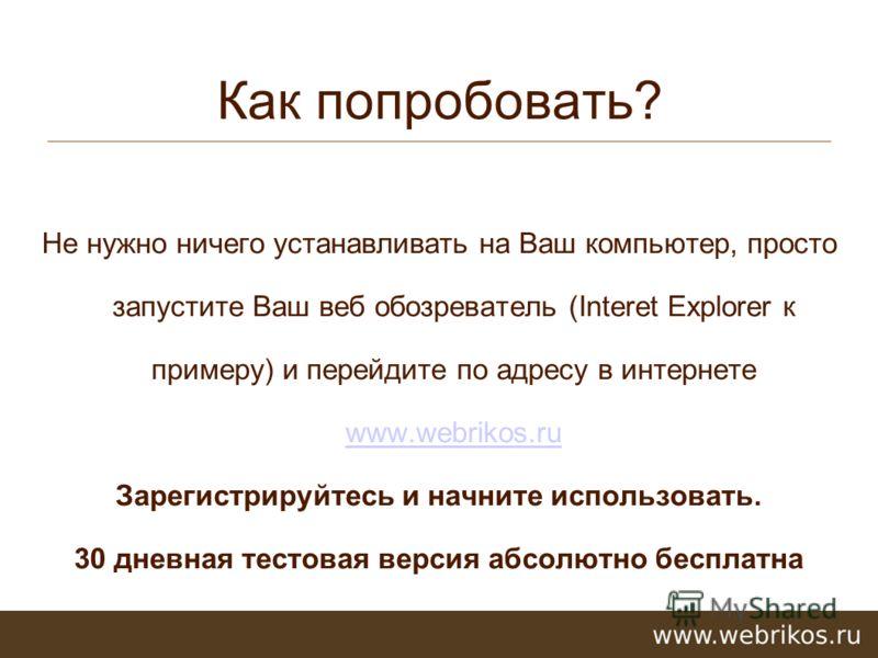 Как попробовать? Не нужно ничего устанавливать на Ваш компьютер, просто запустите Ваш веб обозреватель (Interet Explorer к примеру) и перейдите по адресу в интернете www.webrikos.ru www.webrikos.ru Зарегистрируйтесь и начните использовать. 30 дневная