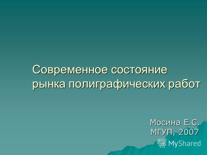 Современное состояние рынка полиграфических работ Мосина Е.С. МГУП, 2007