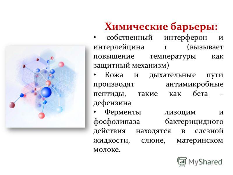 Химические барьеры: собственный интерферон и интерлейцина 1 (вызывает повышение температуры как защитный механизм) Кожа и дыхательные пути производят антимикробные пептиды, такие как бета – дефензина Ферменты лизоцим и фосфолипаза бактерицидного дейс