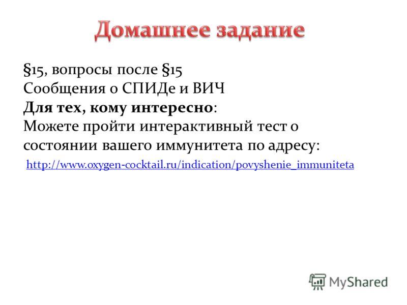 §15, вопросы после §15 Сообщения о СПИДе и ВИЧ Для тех, кому интересно: Можете пройти интерактивный тест о состоянии вашего иммунитета по адресу: http://www.oxygen-cocktail.ru/indication/povyshenie_immuniteta