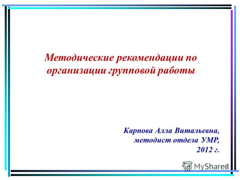 1 Методические рекомендации по организации групповой работы Карпова Алла Витальевна, методист отдела УМР, 2012 г.