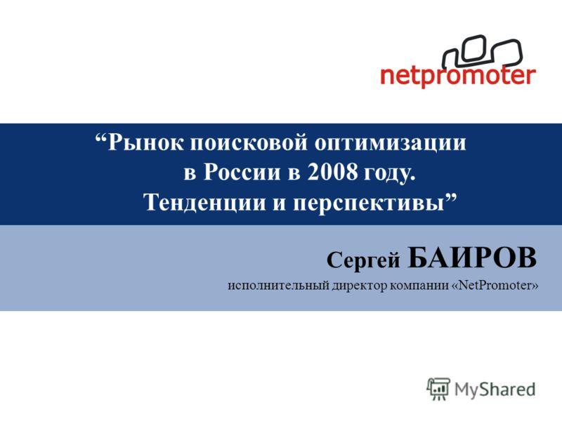 исполнительный директор компании «NetPromoter» Сергей БАИРОВ Рынок поисковой оптимизации в России в 2008 году. Тенденции и перспективы