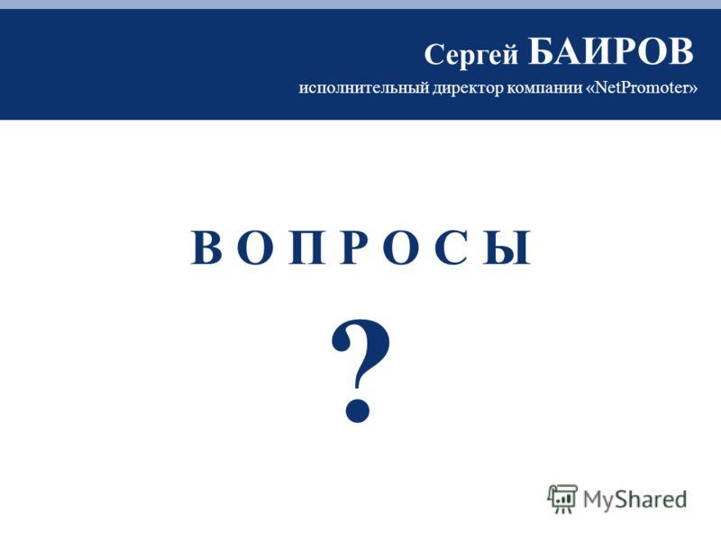 В О П Р О С Ы ? исполнительный директор компании «NetPromoter» Сергей БАИРОВ