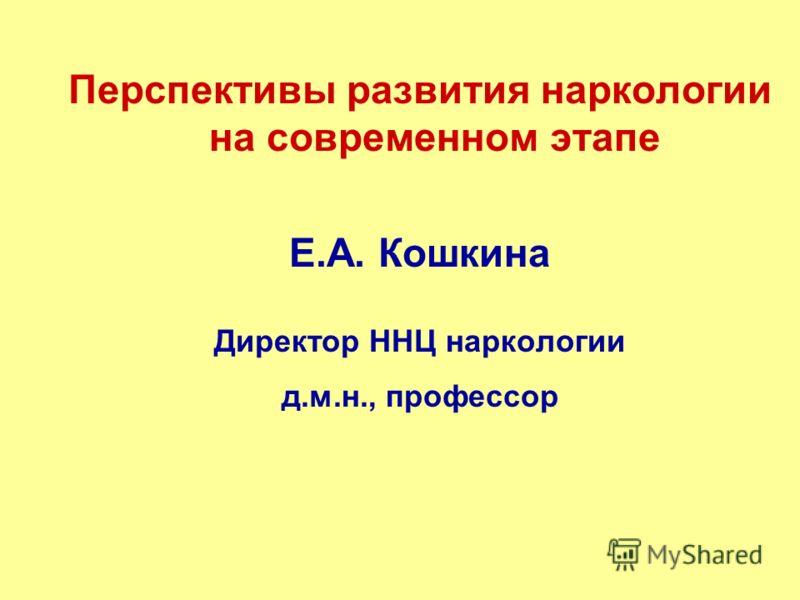 Перспективы развития наркологии на современном этапе Е.А. Кошкина Директор ННЦ наркологии д.м.н., профессор