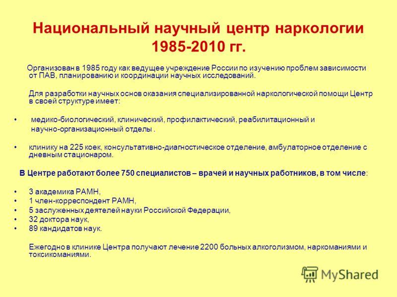 Национальный научный центр наркологии 1985-2010 гг. Организован в 1985 году как ведущее учреждение России по изучению проблем зависимости от ПАВ, планированию и координации научных исследований. Для разработки научных основ оказания специализированно