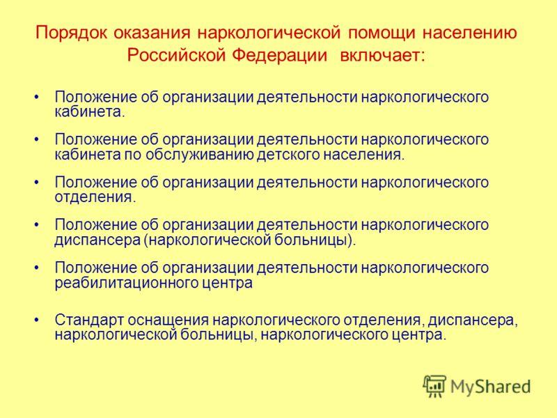 Порядок оказания наркологической помощи населению Российской Федерации включает: Положение об организации деятельности наркологического кабинета. Положение об организации деятельности наркологического кабинета по обслуживанию детского населения. Поло