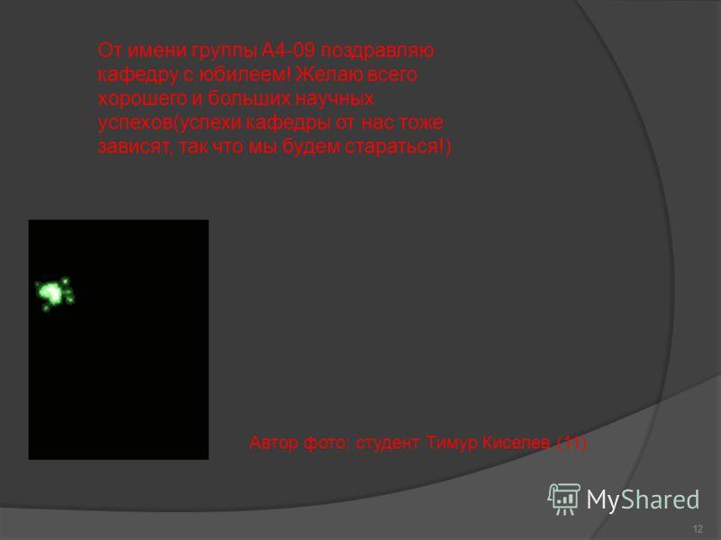 12 От имени группы А4-09 поздравляю кафедру с юбилеем! Желаю всего хорошего и больших научных успехов(успехи кафедры от нас тоже зависят, так что мы будем стараться!) Автор фото: студент Тимур Киселев (11)