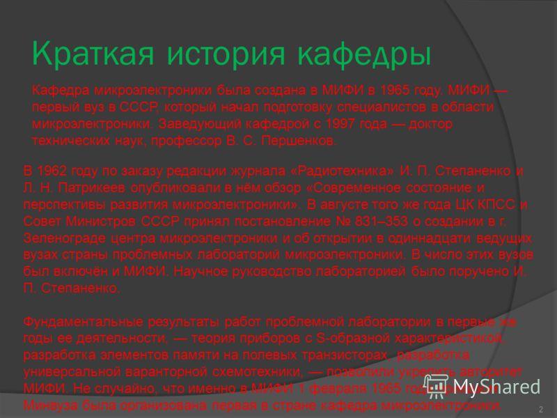 Краткая история кафедры Кафедра микроэлектроники была создана в МИФИ в 1965 году. МИФИ первый вуз в СССР, который начал подготовку специалистов в области микроэлектроники. Заведующий кафедрой c 1997 года доктор технических наук, профессор В. С. Перше