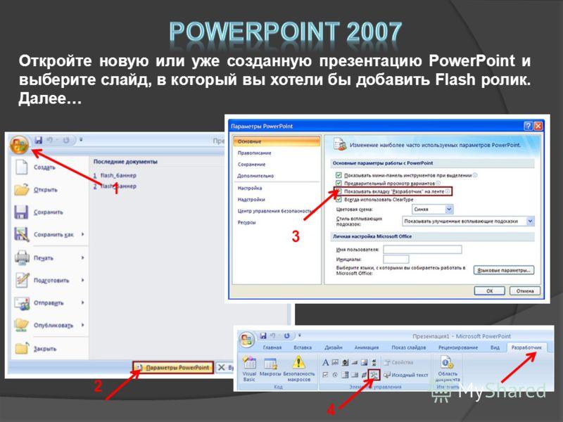 Откройте новую или уже созданную презентацию PowerPoint и выберите слайд, в который вы хотели бы добавить Flash ролик. Далее… 1 2 3 4