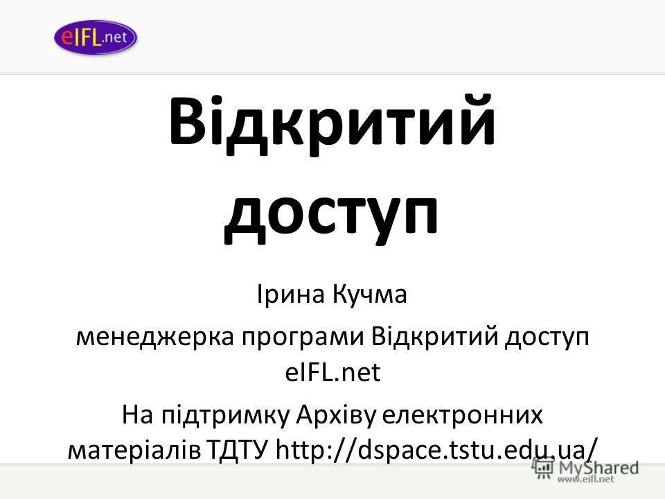 Відкритий доступ Ірина Кучма менеджерка програми Відкритий доступ eIFL.net На підтримку Архіву електронних матеріалів ТДТУ http://dspace.tstu.edu.ua/