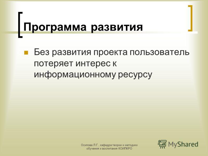 Осипова Л.Г., кафедра теории и методики обучения и воспитания КОИПКРО Программа развития Без развития проекта пользователь потеряет интерес к информационному ресурсу