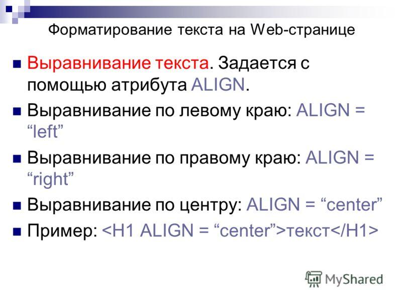 Выравнивание текста. Задается с помощью атрибута ALIGN. Выравнивание по левому краю: ALIGN = left Выравнивание по правому краю: ALIGN = right Выравнивание по центру: ALIGN = center Пример: текст Форматирование текста на Web-странице