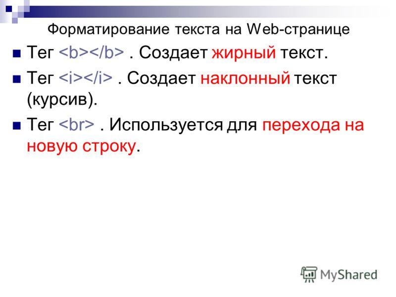 Тег. Создает жирный текст. Тег. Создает наклонный текст (курсив). Тег. Используется для перехода на новую строку. Форматирование текста на Web-странице