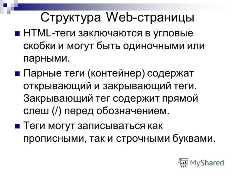 Структура Web-страницы HTML-теги заключаются в угловые скобки и могут быть одиночными или парными. Парные теги (контейнер) содержат открывающий и закрывающий теги. Закрывающий тег содержит прямой слеш (/) перед обозначением. Теги могут записываться к
