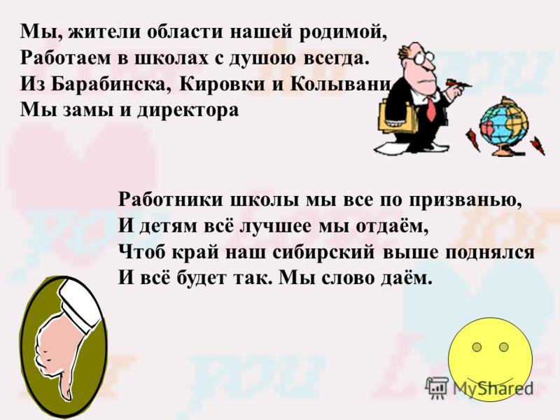 Мы, жители области нашей родимой, Работаем в школах с душою всегда. Из Барабинска, Кировки и Колывани Мы замы и директора Работники школы мы все по призванью, И детям всё лучшее мы отдаём, Чтоб край наш сибирский выше поднялся И всё будет так. Мы сло