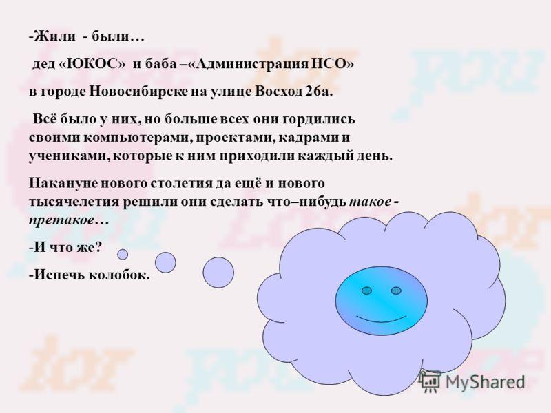 -Жили - были… дед «ЮКОС» и баба –«Администрация НСО» в городе Новосибирске на улице Восход 26а. Всё было у них, но больше всех они гордились своими компьютерами, проектами, кадрами и учениками, которые к ним приходили каждый день. Накануне нового сто