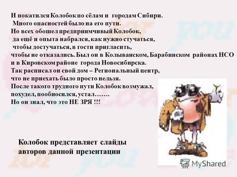 И покатился Колобок по сёлам и городам Сибири. Много опасностей было на его пути. Но всех обошел предприимчивый Колобок, да ещё и опыта набрался, как нужно стучаться, чтобы достучаться, в гости пригласить, чтобы не отказались. Был он в Колыванском, Б