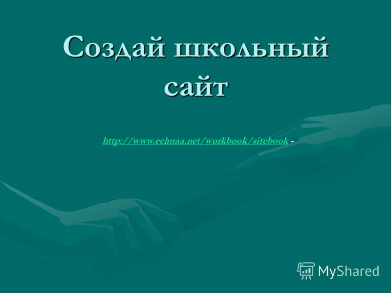 Создай школьный сайт http://www.eelmaa.net/workbook/sitebookhttp://www.eelmaa.net/workbook/sitebook -