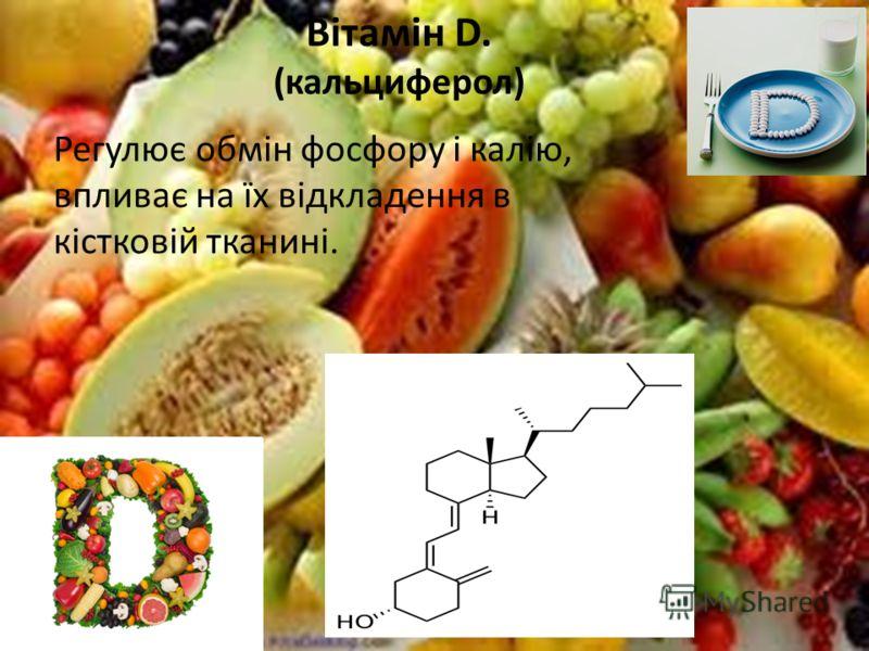 Вітамін D. (кальциферол) Регулює обмін фосфору і калію, впливає на їх відкладення в кістковій тканині.