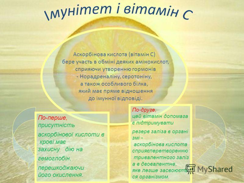 Аскорбінова кислота (вітамін С) бере участь в обміні деяких амінокислот, сприяючи утворенню гормонів - Норадреналіну, серотоніну, а також особливого білка, який має пряме відношення до імунної відповіді. По-перше, присутність аскорбінової кислоти в к