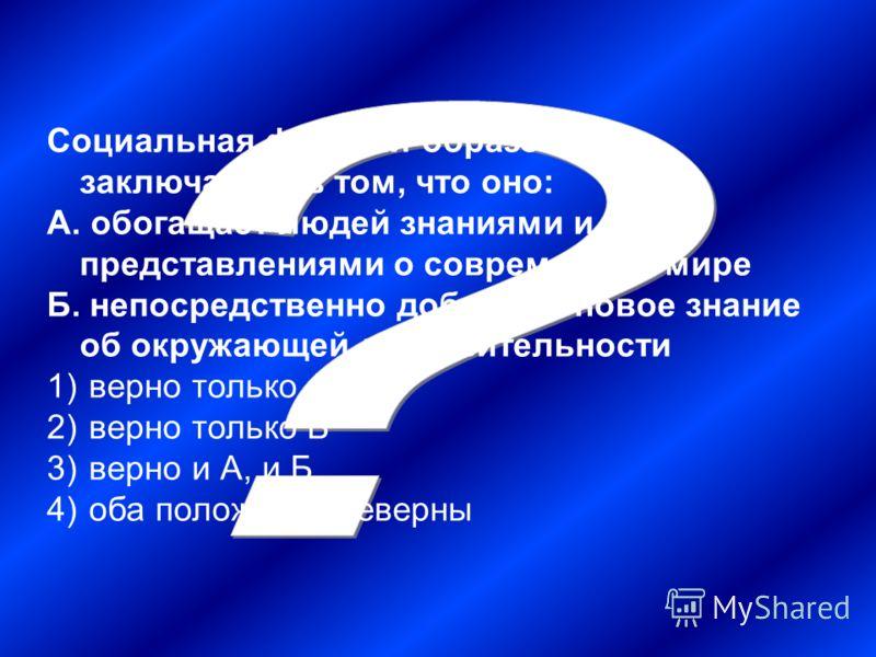 Социальная функция образования заключается в том, что оно: А. обогащает людей знаниями и представлениями о современном мире Б. непосредственно добывает новое знание об окружающей действительности 1) верно только А 2) верно только Б 3) верно и А, и Б