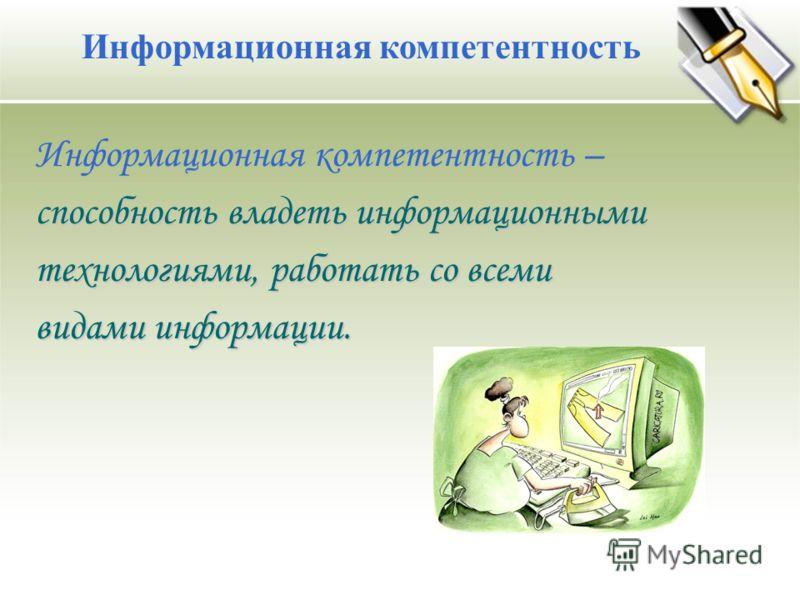 Информационная компетентность Информационная компетентность – способность владеть информационными технологиями, работать со всеми видами информации.