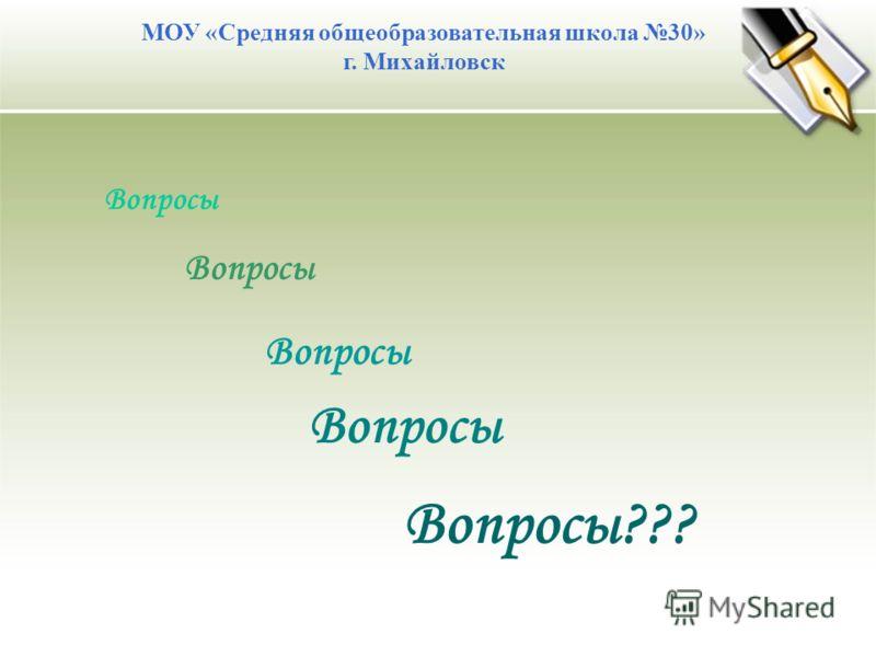 МОУ «Средняя общеобразовательная школа 30» г. Михайловск Вопросы Вопросы???