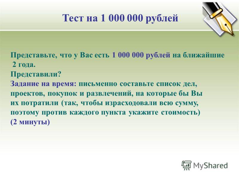 Тест на 1 000 000 рублей Представьте, что у Вас есть 1 000 000 рублей на ближайшие 2 года. Представили? Задание на время: письменно составьте список дел, проектов, покупок и развлечений, на которые бы Вы их потратили (так, чтобы израсходовали всю сум