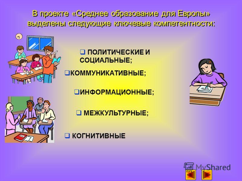 В проекте «Среднее образование для Европы» выделены следующие ключевые компетентности: КОММУНИКАТИВНЫЕ; ПОЛИТИЧЕСКИЕ И СОЦИАЛЬНЫЕ; ИНФОРМАЦИОННЫЕ; КОГНИТИВНЫЕ МЕЖКУЛЬТУРНЫЕ;